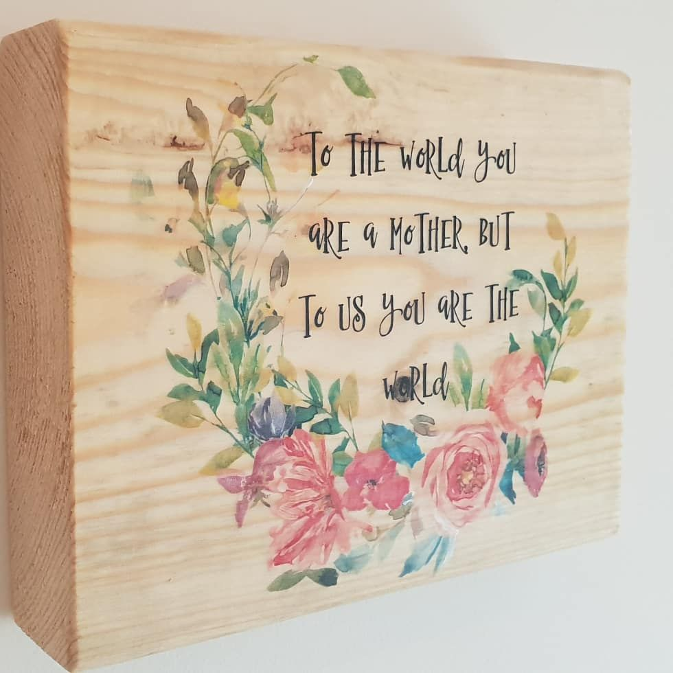 Wooden sign that says - To the world you are a mother, but to us you are the world