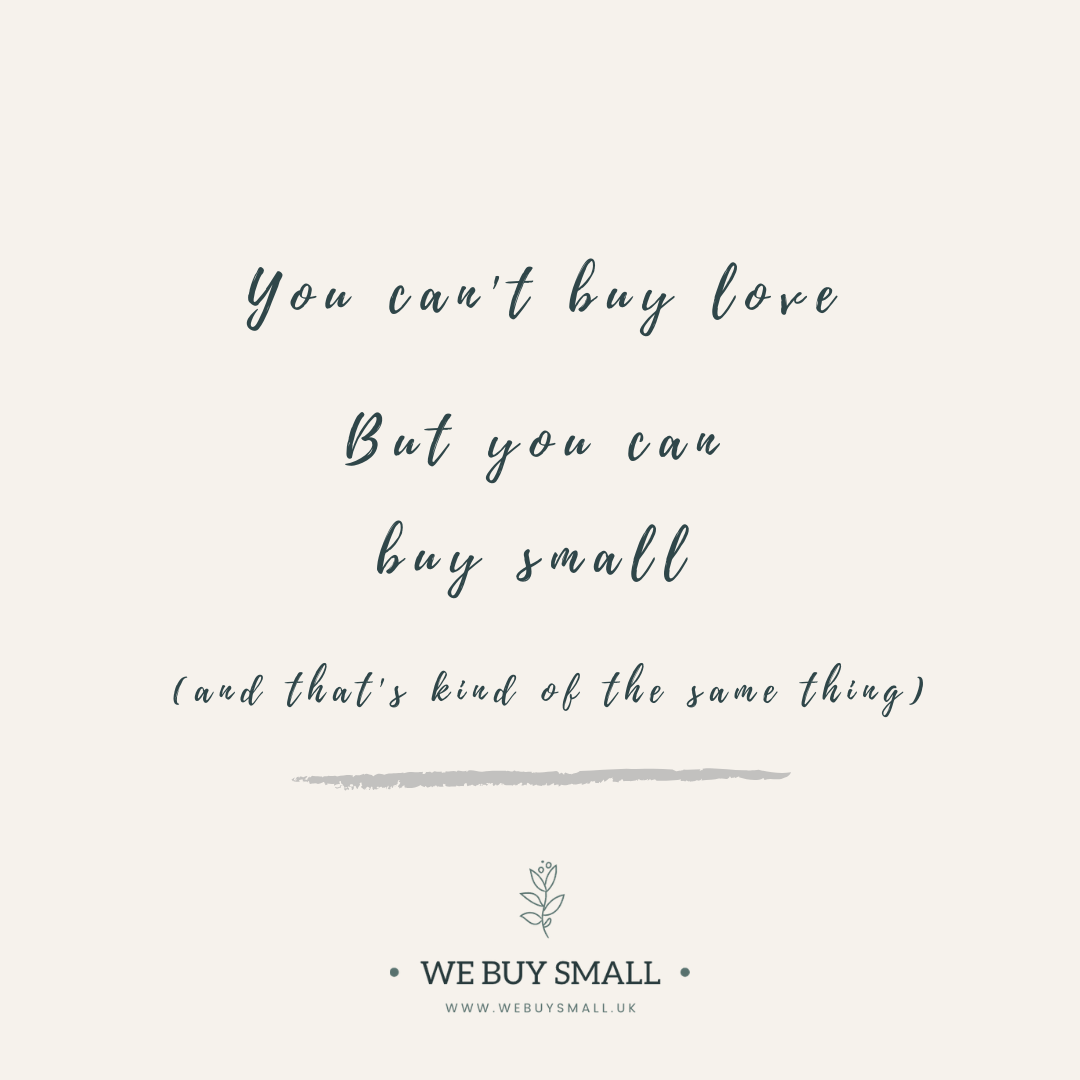 You can't buy love but you can buy small (and that's kind of the same thing)