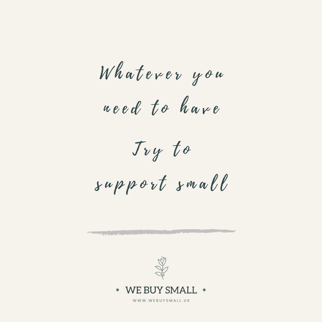 Whatever you need to have, try to support small