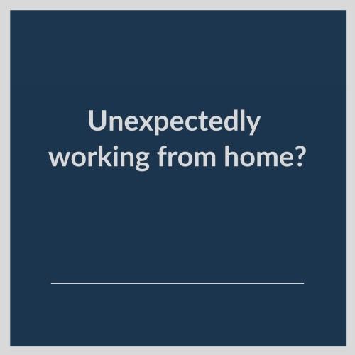 Unexpectedly working from home?