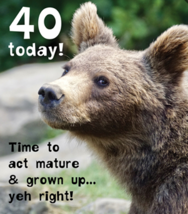 40 Today! Time To Act Mature  - Birthday Card