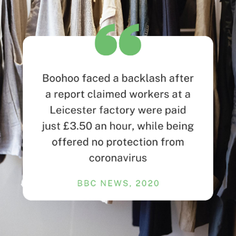 "A statistic from the BBC news in 2020, ""Boohoo faced a backlash after a report claimed workers at a Leicester factory were paid just £3.50 an hour, while being offered no protection from coronavirus"""