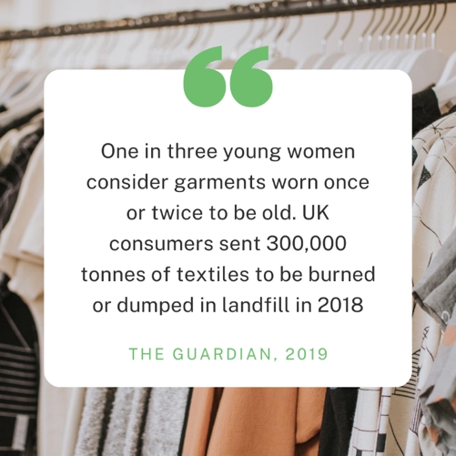 "A statistic from the Guardin in 2019: ""One in three young women consider garments worn once or twice to be old. UK consumers sent 300,000 tonnes of textiles to be burned or dumped in landfill in 2018"""