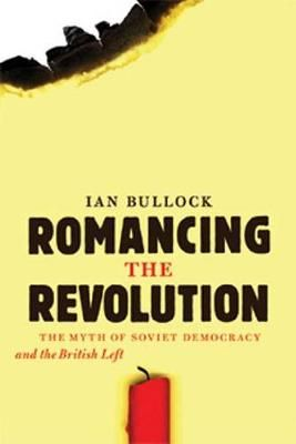 Romancing the Revolution The Myth of Soviet Democracy and the British Left