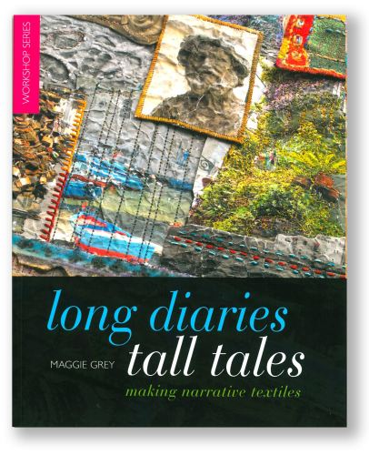 Long Diaries Tall Tales - making narrative textiles by Maggie Grey