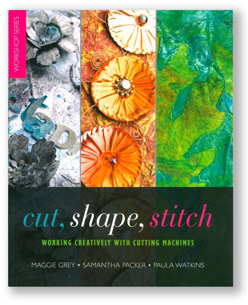 Cut, Shape, Stitch - Maggie Grey, Samantha Packer & Paula Watkins