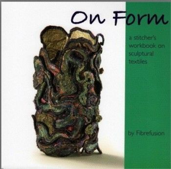 On Form - by Fibrefusion - a stitchers workbook on sculptural textiles
