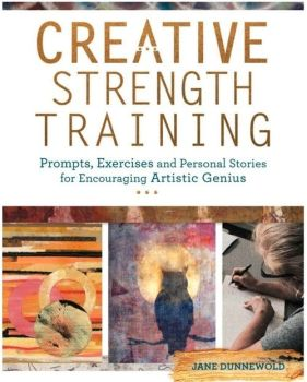 Creative Strength Training: Prompts, Exercises and Personal Stories for Encouraging Artistic Genius - Jane Dunnewold
