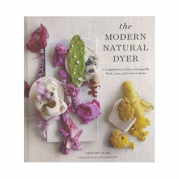 The Modern Natural Dyer: A Comprehensive Guide to Dyeing Silk, Wool, Linen, and Cotton at Home - Kristine Vejar