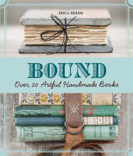 Bound: Over 20 Artful Handmade Books - Erica Ekrem