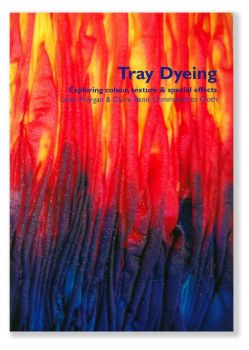 Tray Dyeing: Exploring Colour, Texture and Special Effects by Leslie Morgan & Claire Benn - Committed to Cloth - Including DVD
